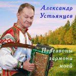 Диск А.Устьянцева «Перезвоны гармони моей»